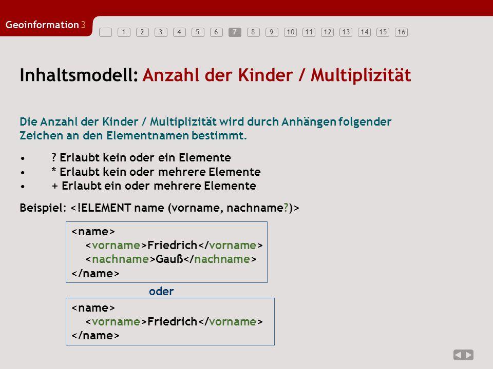 12345678910111213141516 Geoinformation3 7 Inhaltsmodell: Anzahl der Kinder / Multiplizität Die Anzahl der Kinder / Multiplizität wird durch Anhängen folgender Zeichen an den Elementnamen bestimmt.