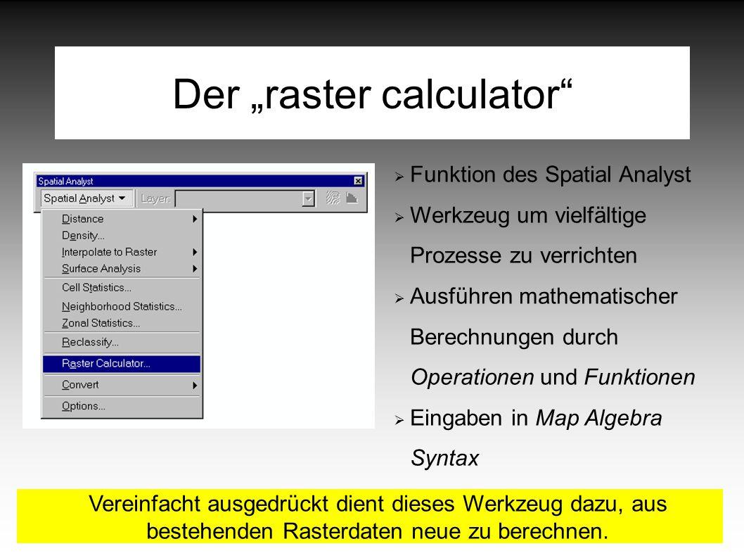 """Der """"raster calculator  Funktion des Spatial Analyst  Werkzeug um vielfältige Prozesse zu verrichten  Ausführen mathematischer Berechnungen durch Operationen und Funktionen  Eingaben in Map Algebra Syntax Vereinfacht ausgedrückt dient dieses Werkzeug dazu, aus bestehenden Rasterdaten neue zu berechnen."""