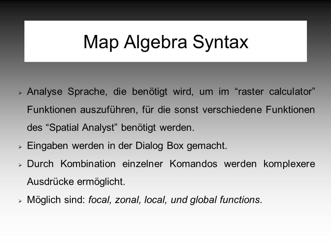 Map Algebra Syntax  Analyse Sprache, die benötigt wird, um im raster calculator Funktionen auszuführen, für die sonst verschiedene Funktionen des Spatial Analyst benötigt werden.