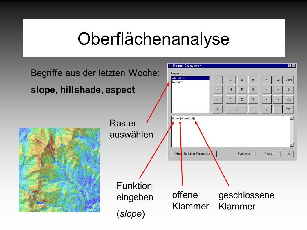 Oberflächenanalyse Begriffe aus der letzten Woche: slope, hillshade, aspect Funktion eingeben (slope) offene Klammer Raster auswählen geschlossene Klammer
