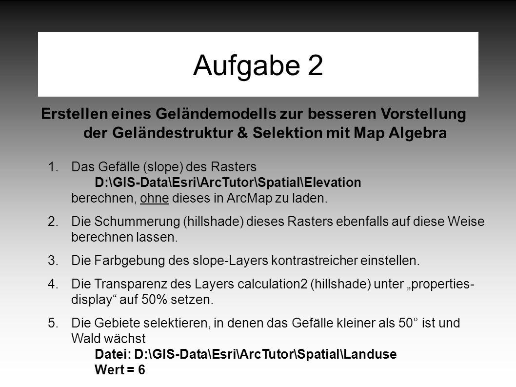 Aufgabe 2 Erstellen eines Geländemodells zur besseren Vorstellung der Geländestruktur & Selektion mit Map Algebra 1.Das Gefälle (slope) des Rasters D:\GIS-Data\Esri\ArcTutor\Spatial\Elevation berechnen, ohne dieses in ArcMap zu laden.