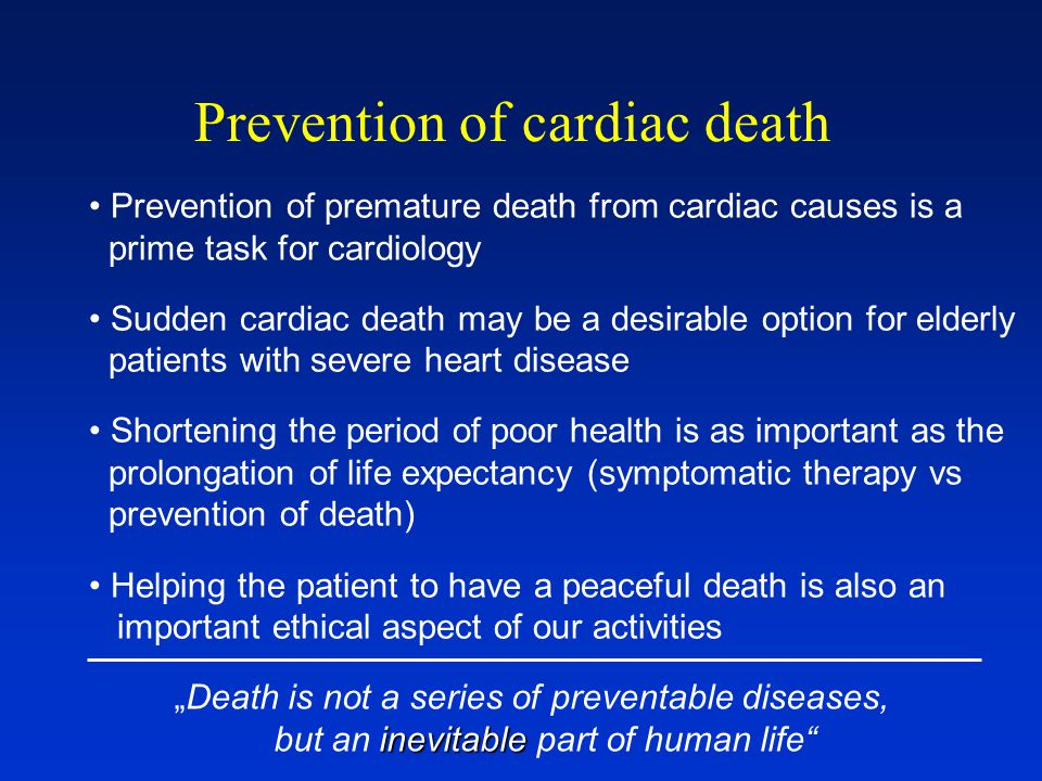"""Prevention of cardiac death Prevention of premature death from cardiac causes is a prime task for cardiology Sudden cardiac death may be a desirable option for elderly patients with severe heart disease Shortening the period of poor health is as important as the prolongation of life expectancy (symptomatic therapy vs prevention of death) Helping the patient to have a peaceful death is also an important ethical aspect of our activities """"Death is not a series of preventable diseases, inevitable but an inevitable part of human life"""