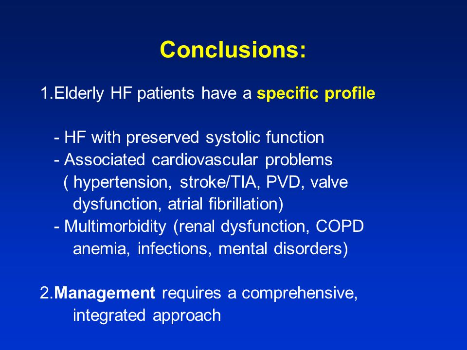 Conclusions: 1.Elderly HF patients have a specific profile - HF with preserved systolic function - Associated cardiovascular problems ( hypertension, stroke/TIA, PVD, valve dysfunction, atrial fibrillation) - Multimorbidity (renal dysfunction, COPD anemia, infections, mental disorders) 2.Management requires a comprehensive, integrated approach