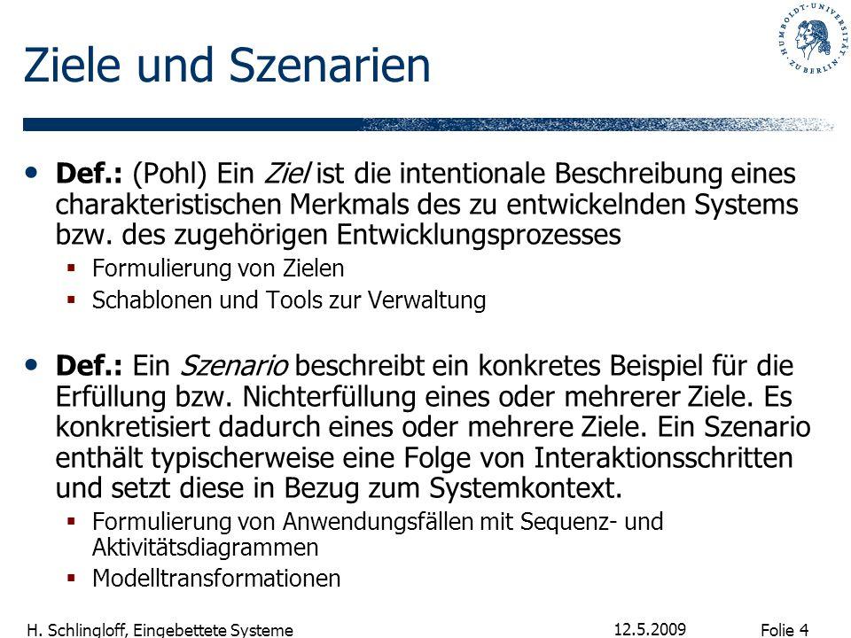 Folie 4 H. Schlingloff, Eingebettete Systeme 12.5.2009 Ziele und Szenarien Def.: (Pohl) Ein Ziel ist die intentionale Beschreibung eines charakteristi