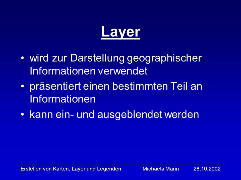 28.10.2002Erstellen von Karten: Layer und LegendenMichaela Mann Layer wird zur Darstellung geographischer Informationen verwendet präsentiert einen be