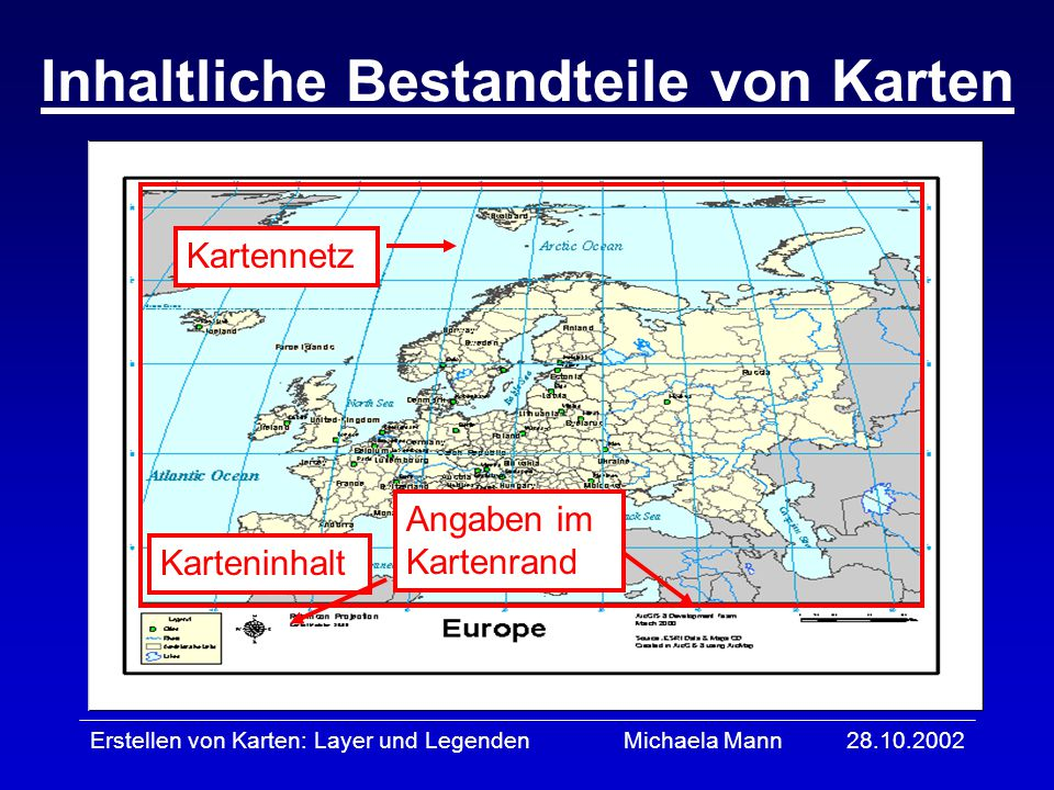 28.10.2002Erstellen von Karten: Layer und LegendenMichaela Mann Karteninhalt Angaben im Kartenrand Kartennetz Inhaltliche Bestandteile von Karten