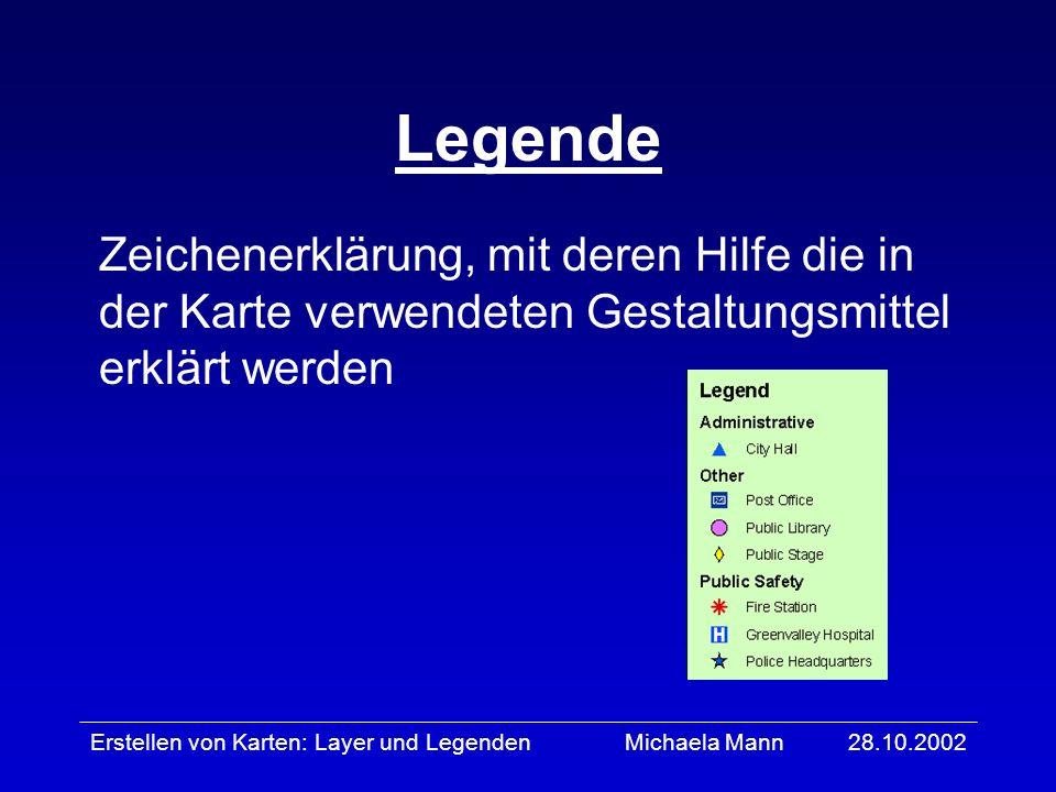 28.10.2002Erstellen von Karten: Layer und LegendenMichaela Mann Layer wird zur Darstellung geographischer Informationen verwendet präsentiert einen bestimmten Teil an Informationen kann ein- und ausgeblendet werden