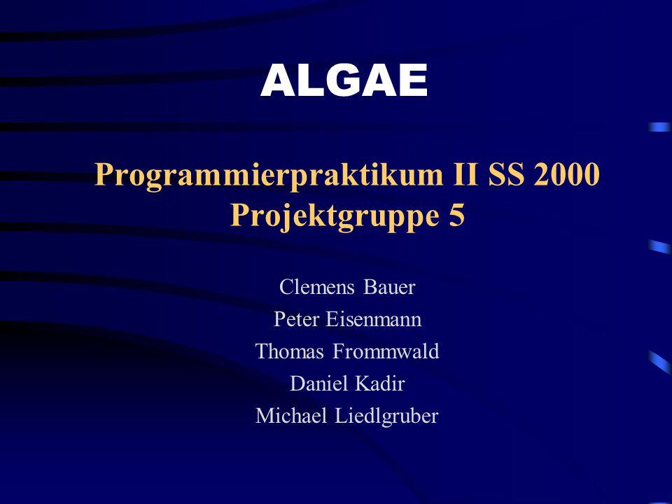 Programmierpraktikum II SS 2000 Projektgruppe 5 Clemens Bauer Peter Eisenmann Thomas Frommwald Daniel Kadir Michael Liedlgruber ALGAE