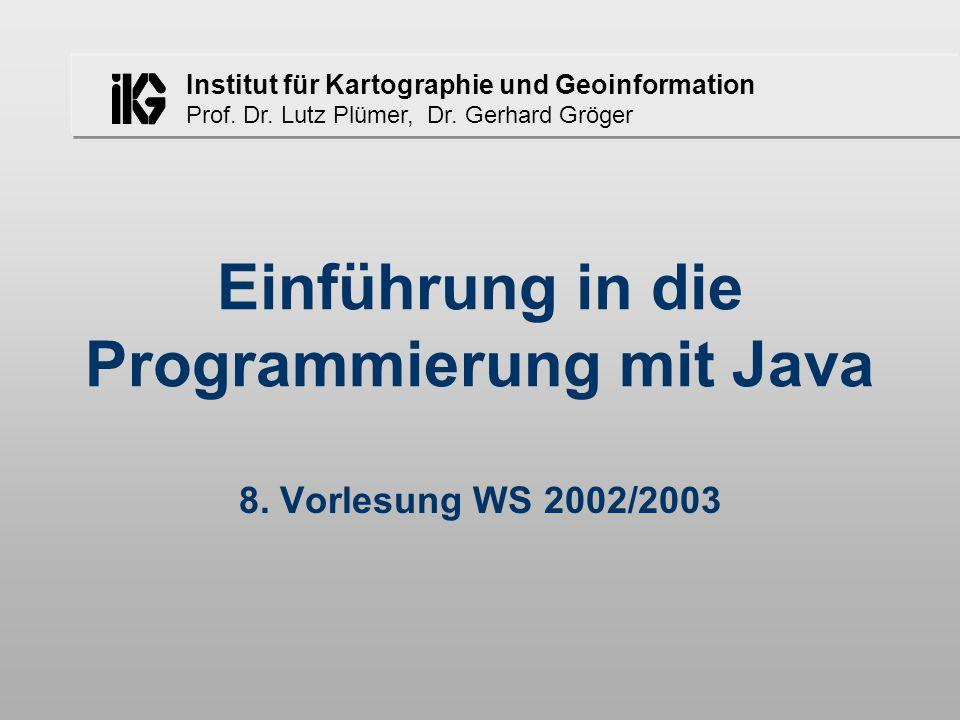 Institut für Kartographie und Geoinformation Prof. Dr. Lutz Plümer, Dr. Gerhard Gröger Einführung in die Programmierung mit Java 8. Vorlesung WS 2002/