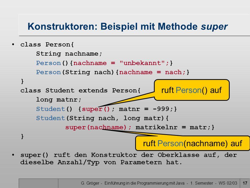 G. Gröger - Einführung in die Programmierung mit Java - 1. Semester - WS 02/0317 Konstruktoren: Beispiel mit Methode super class Person{ String nachna