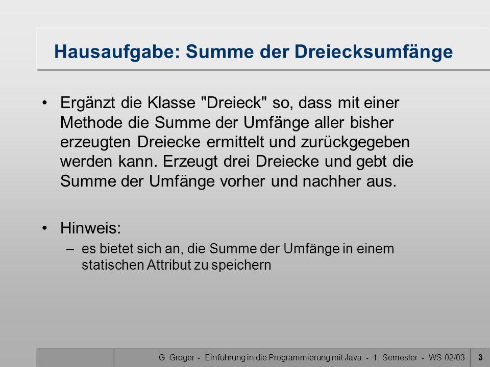 G. Gröger - Einführung in die Programmierung mit Java - 1. Semester - WS 02/033 Hausaufgabe: Summe der Dreiecksumfänge Ergänzt die Klasse