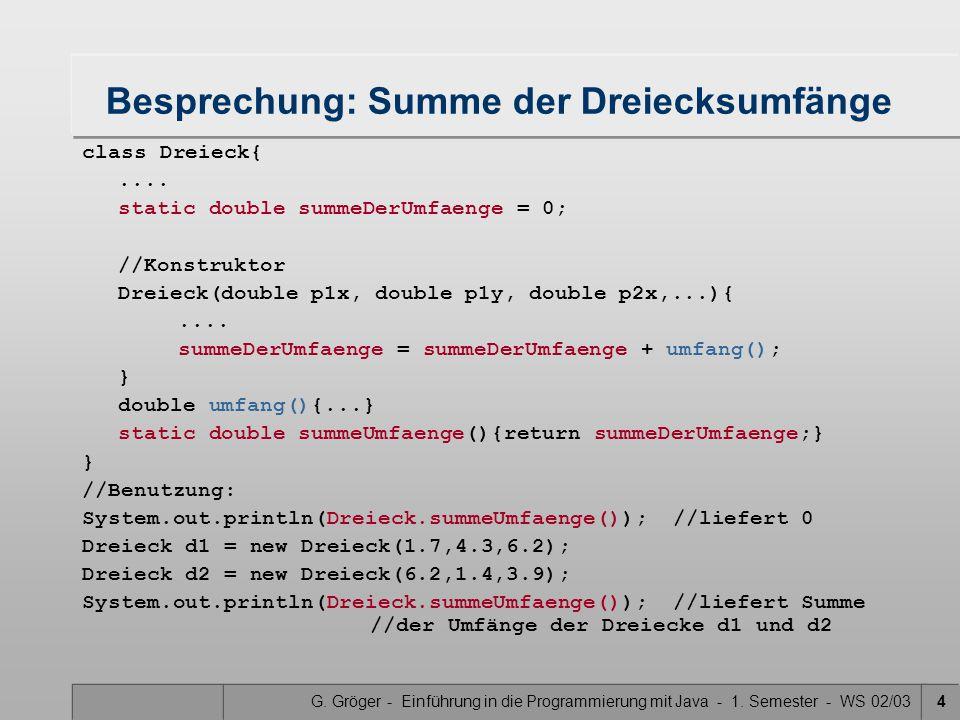 G. Gröger - Einführung in die Programmierung mit Java - 1. Semester - WS 02/034 Besprechung: Summe der Dreiecksumfänge class Dreieck{.... static doubl