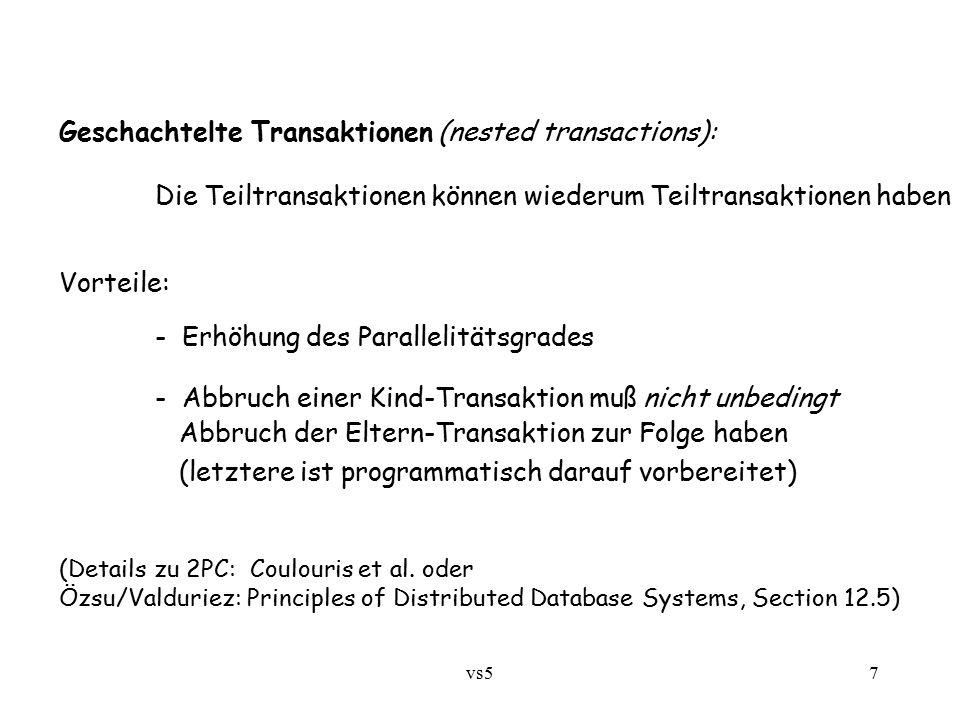 vs57 Geschachtelte Transaktionen (nested transactions): Die Teiltransaktionen können wiederum Teiltransaktionen haben Vorteile: - Erhöhung des Parallelitätsgrades - Abbruch einer Kind-Transaktion muß nicht unbedingt Abbruch der Eltern-Transaktion zur Folge haben (letztere ist programmatisch darauf vorbereitet) (Details zu 2PC: Coulouris et al.
