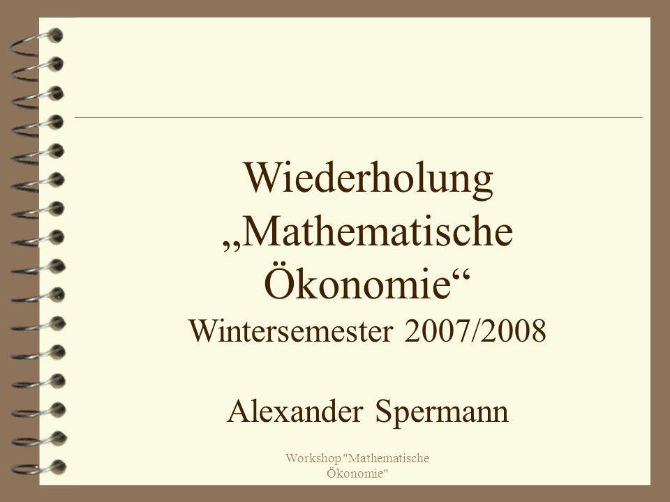"""Workshop Mathematische Ökonomie Wiederholung """"Mathematische Ökonomie Wintersemester 2007/2008 Alexander Spermann"""