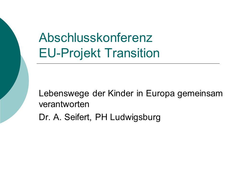 Abschlusskonferenz EU-Projekt Transition Lebenswege der Kinder in Europa gemeinsam verantworten Dr. A. Seifert, PH Ludwigsburg