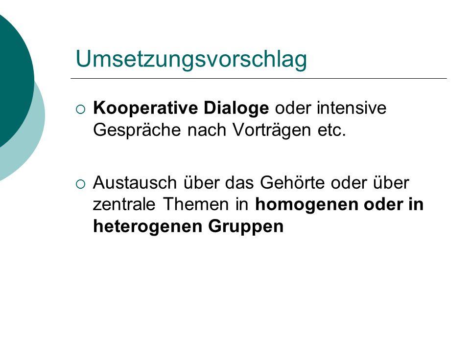Umsetzungsvorschlag  Kooperative Dialoge oder intensive Gespräche nach Vorträgen etc.  Austausch über das Gehörte oder über zentrale Themen in homog
