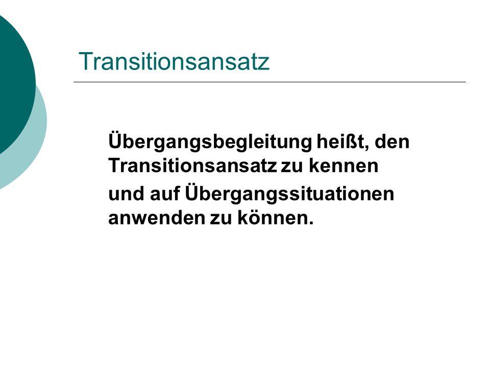 Transitionsansatz Übergangsbegleitung heißt, den Transitionsansatz zu kennen und auf Übergangssituationen anwenden zu können.