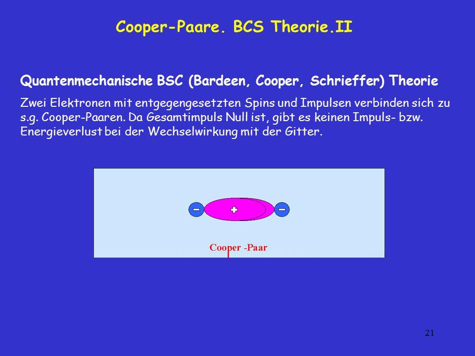 21 Cooper-Paare. BCS Theorie.II Quantenmechanische BSC (Bardeen, Cooper, Schrieffer) Theorie Zwei Elektronen mit entgegengesetzten Spins und Impulsen