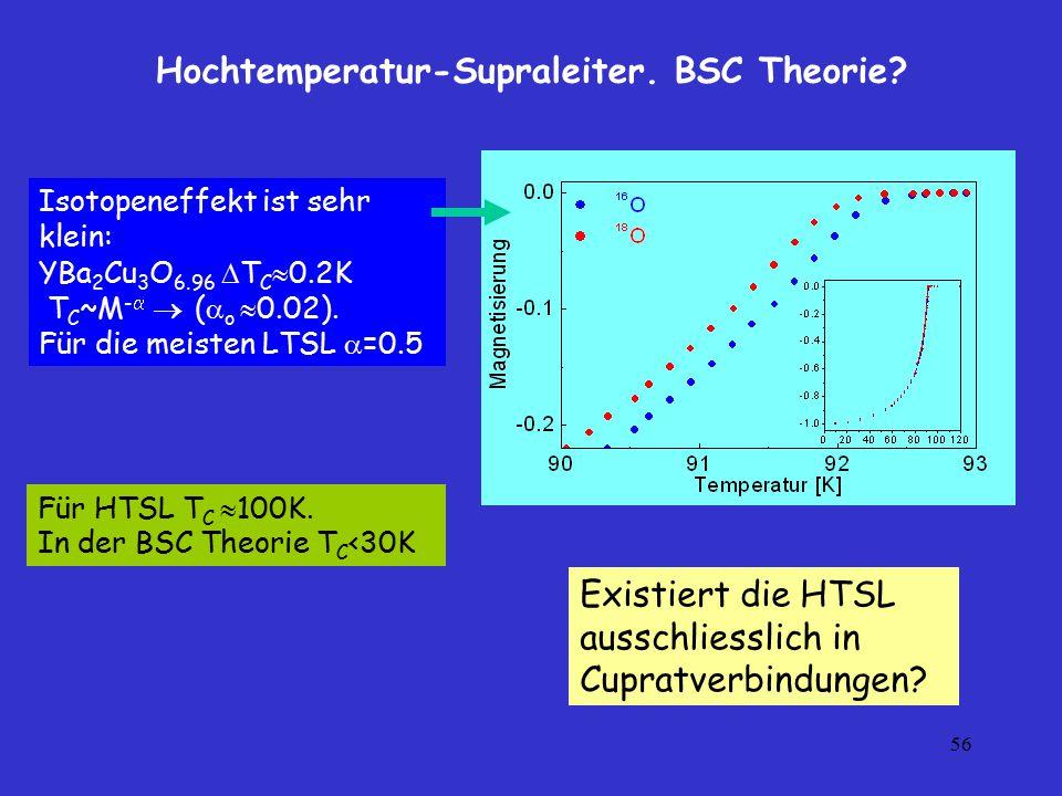 56 Hochtemperatur-Supraleiter. BSC Theorie? Isotopeneffekt ist sehr klein: YBa 2 Cu 3 O 6.96  T C  0.2K T C ~M -   (  o  0.02). Für die meisten