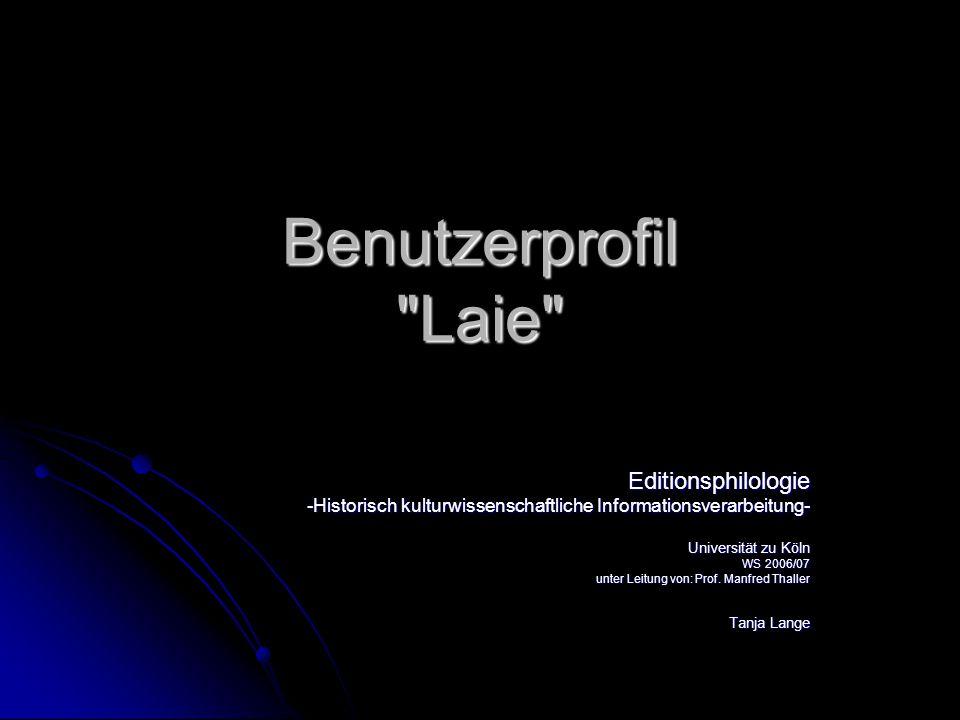Benutzerprofil Laie Editionsphilologie -Historisch kulturwissenschaftliche Informationsverarbeitung- Universität zu Köln WS 2006/07 unter Leitung von: Prof.