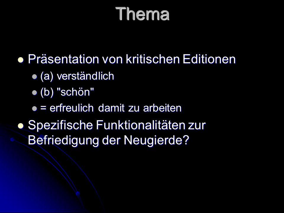 Thema Präsentation von kritischen Editionen Präsentation von kritischen Editionen (a) verständlich (a) verständlich (b) schön (b) schön = erfreulich damit zu arbeiten = erfreulich damit zu arbeiten Spezifische Funktionalitäten zur Befriedigung der Neugierde.