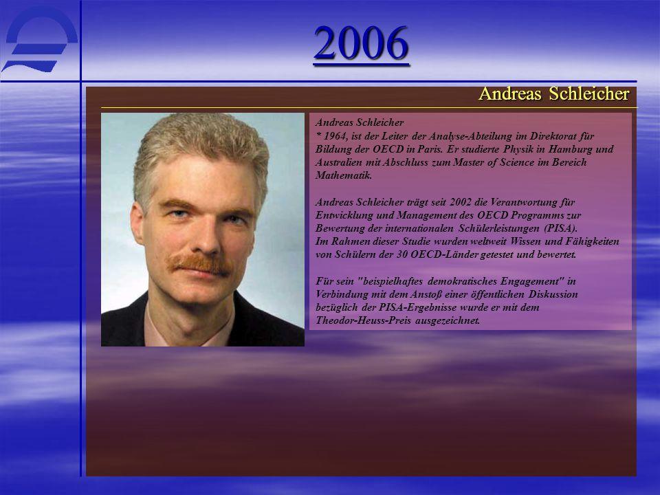2006 Andreas Schleicher * 1964, ist der Leiter der Analyse-Abteilung im Direktorat für Bildung der OECD in Paris. Er studierte Physik in Hamburg und A