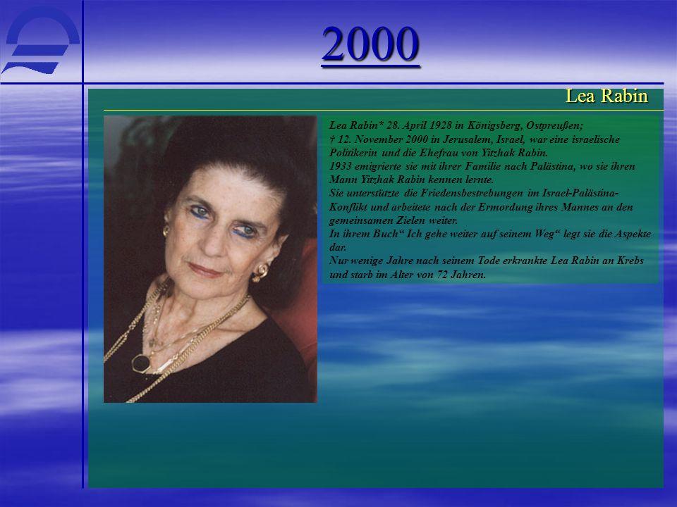 2000 Lea Rabin* 28. April 1928 in Königsberg, Ostpreußen; † 12. November 2000 in Jerusalem, Israel, war eine israelische Politikerin und die Ehefrau v