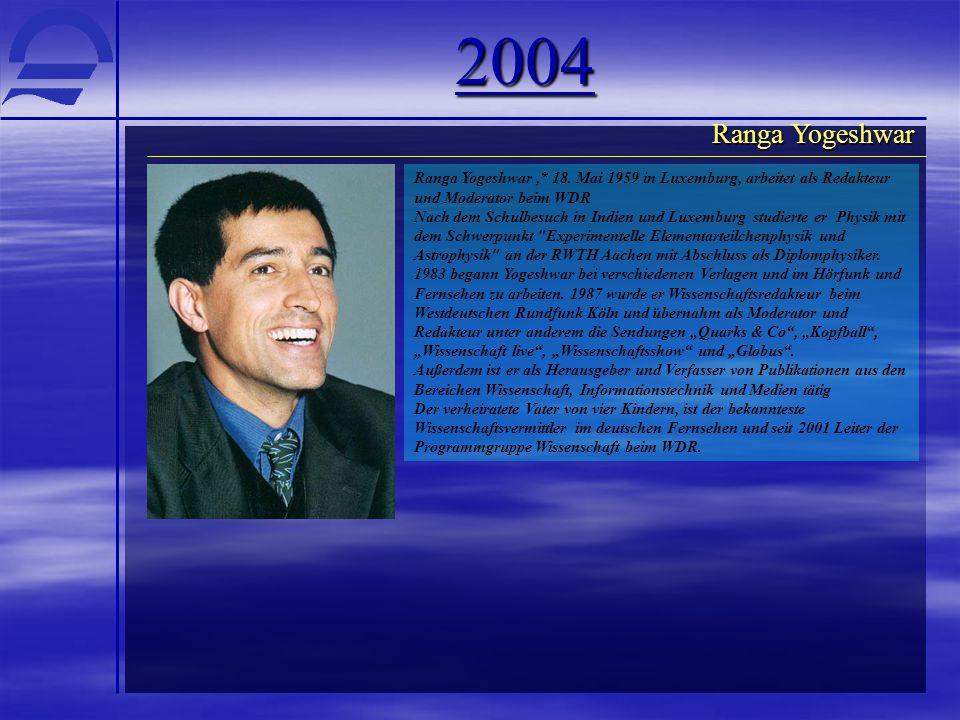 2004 Ranga Yogeshwar,* 18. Mai 1959 in Luxemburg, arbeitet als Redakteur und Moderator beim WDR Nach dem Schulbesuch in Indien und Luxemburg studierte