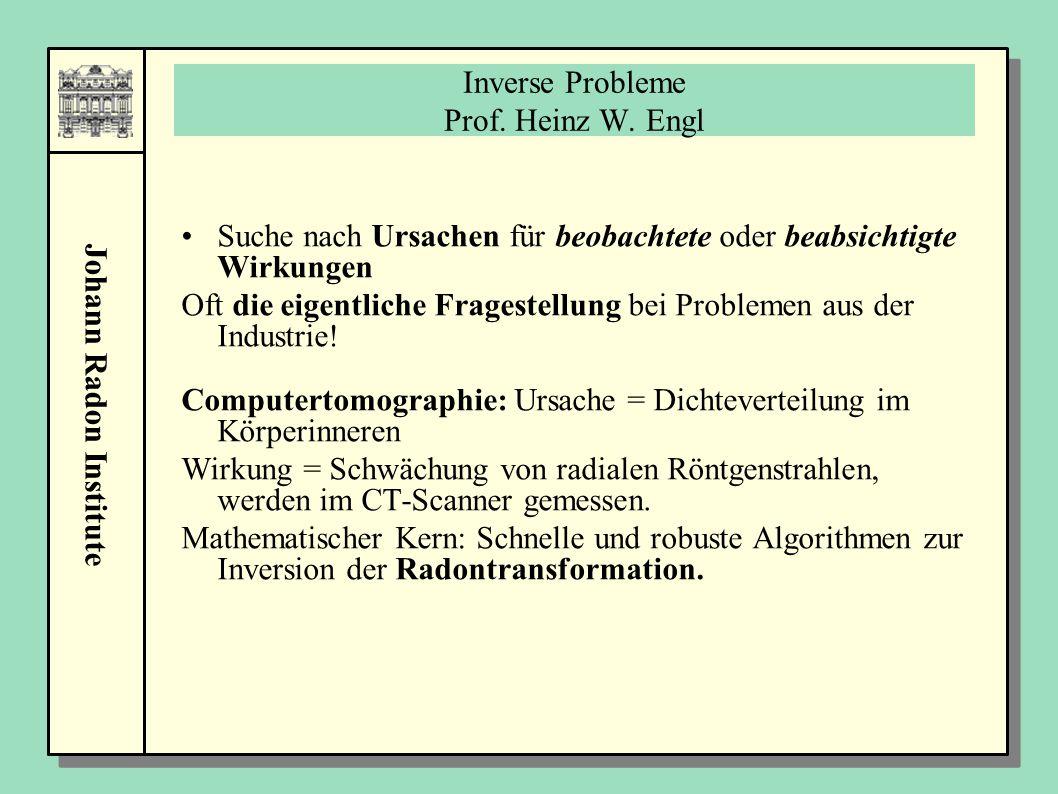 Johann Radon Institute Inverse Probleme Prof. Heinz W. Engl Suche nach Ursachen für beobachtete oder beabsichtigte Wirkungen Oft die eigentliche Frage