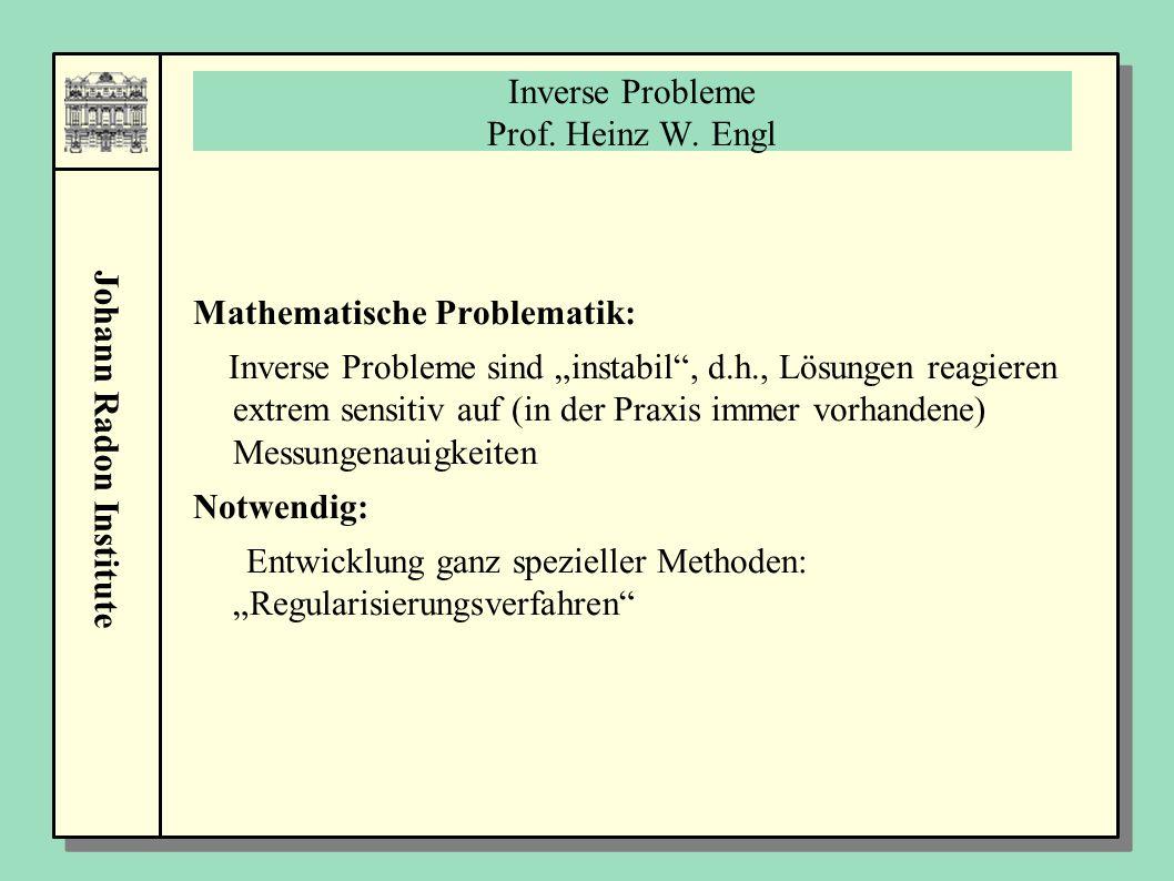 """Johann Radon Institute Inverse Probleme Prof. Heinz W. Engl Mathematische Problematik: Inverse Probleme sind """"instabil"""", d.h., Lösungen reagieren extr"""