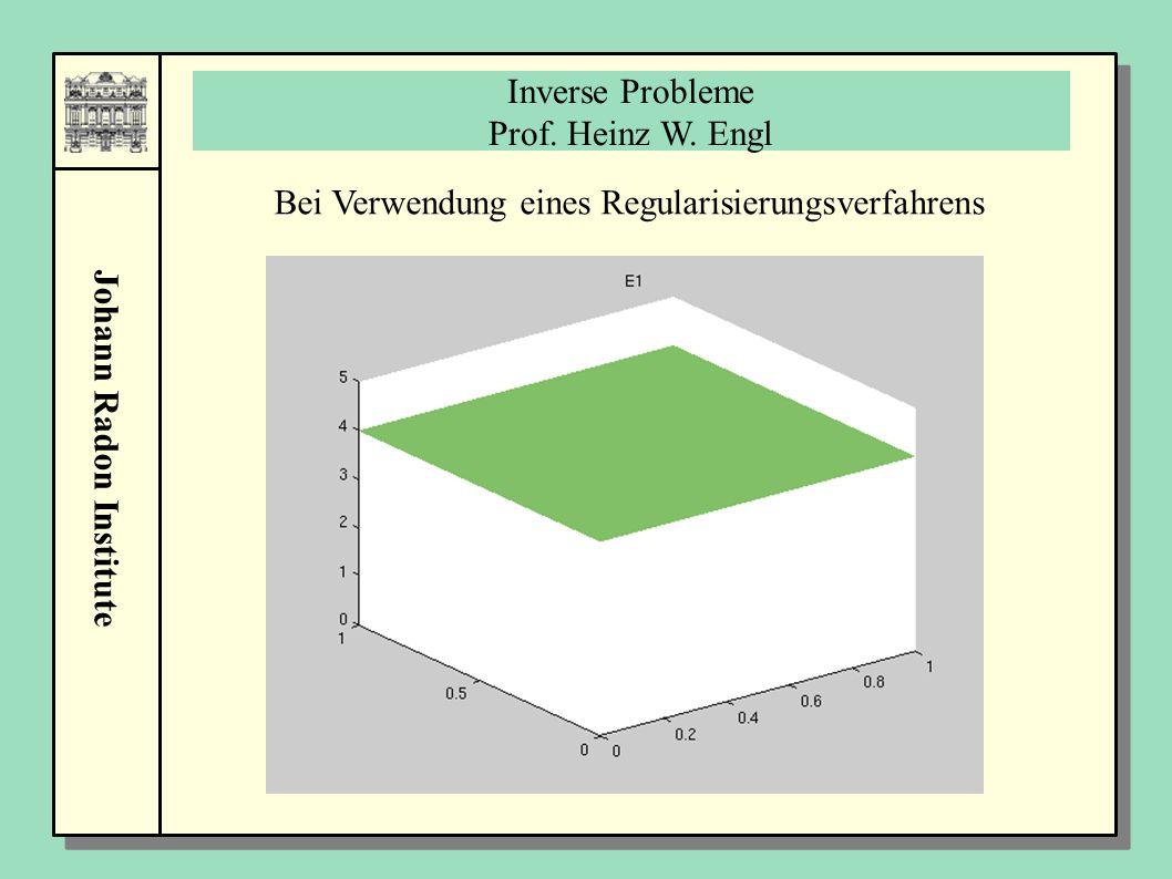 Johann Radon Institute Bei Verwendung eines Regularisierungsverfahrens Inverse Probleme Prof. Heinz W. Engl