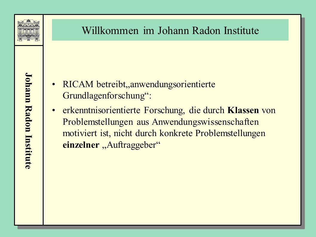 """Johann Radon Institute Willkommen im Johann Radon Institute RICAM betreibt""""anwendungsorientierte Grundlagenforschung : erkenntnisorientierte Forschung, die durch Klassen von Problemstellungen aus Anwendungswissenschaften motiviert ist, nicht durch konkrete Problemstellungen einzelner """"Auftraggeber"""