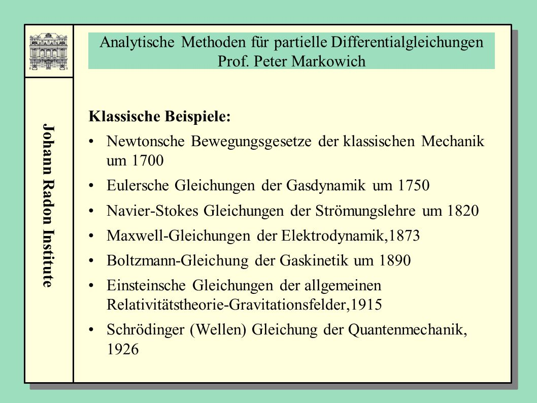 Johann Radon Institute Analytische Methoden für partielle Differentialgleichungen Prof. Peter Markowich Klassische Beispiele: Newtonsche Bewegungsgese
