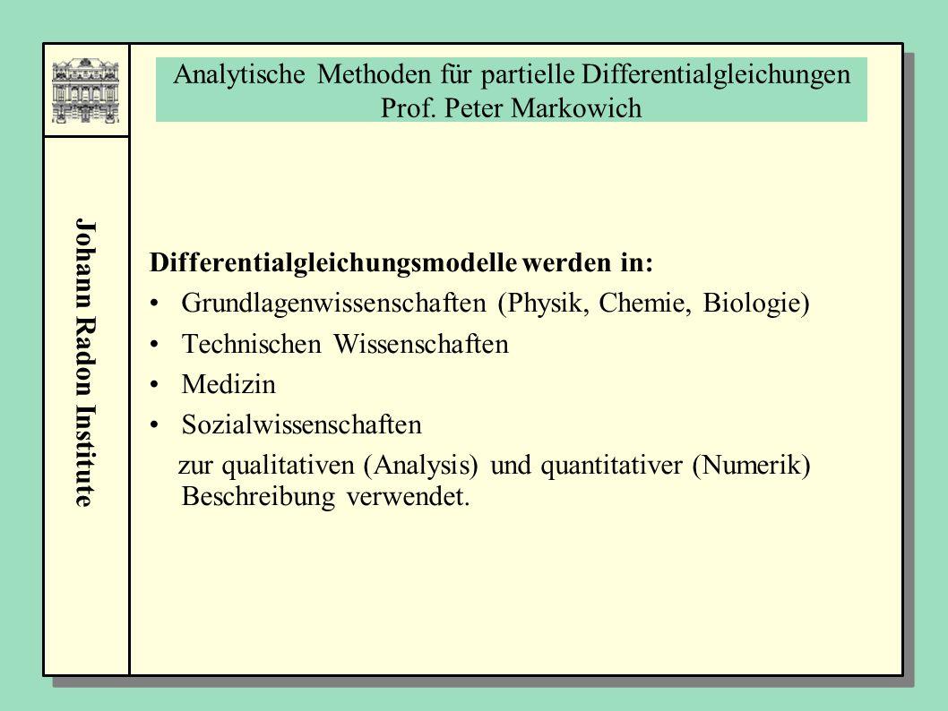 Johann Radon Institute Analytische Methoden für partielle Differentialgleichungen Prof. Peter Markowich Differentialgleichungsmodelle werden in: Grund