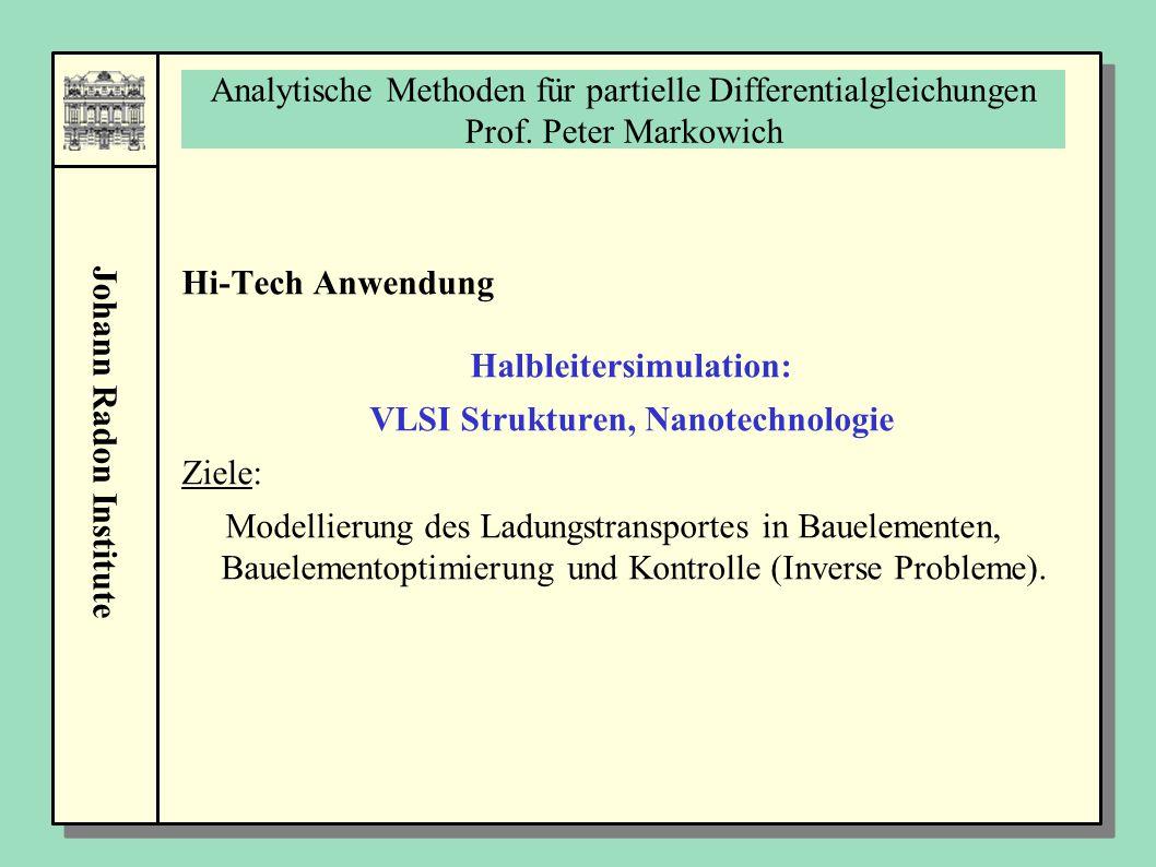 Johann Radon Institute Analytische Methoden für partielle Differentialgleichungen Prof. Peter Markowich Hi-Tech Anwendung Halbleitersimulation: VLSI S
