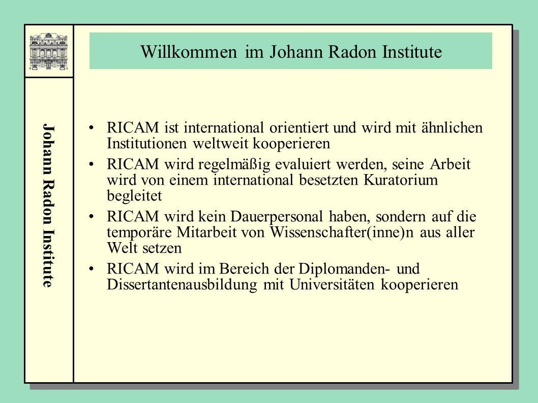 Johann Radon Institute Willkommen im Johann Radon Institute RICAM ist international orientiert und wird mit ähnlichen Institutionen weltweit kooperieren RICAM wird regelmäßig evaluiert werden, seine Arbeit wird von einem international besetzten Kuratorium begleitet RICAM wird kein Dauerpersonal haben, sondern auf die temporäre Mitarbeit von Wissenschafter(inne)n aus aller Welt setzen RICAM wird im Bereich der Diplomanden- und Dissertantenausbildung mit Universitäten kooperieren