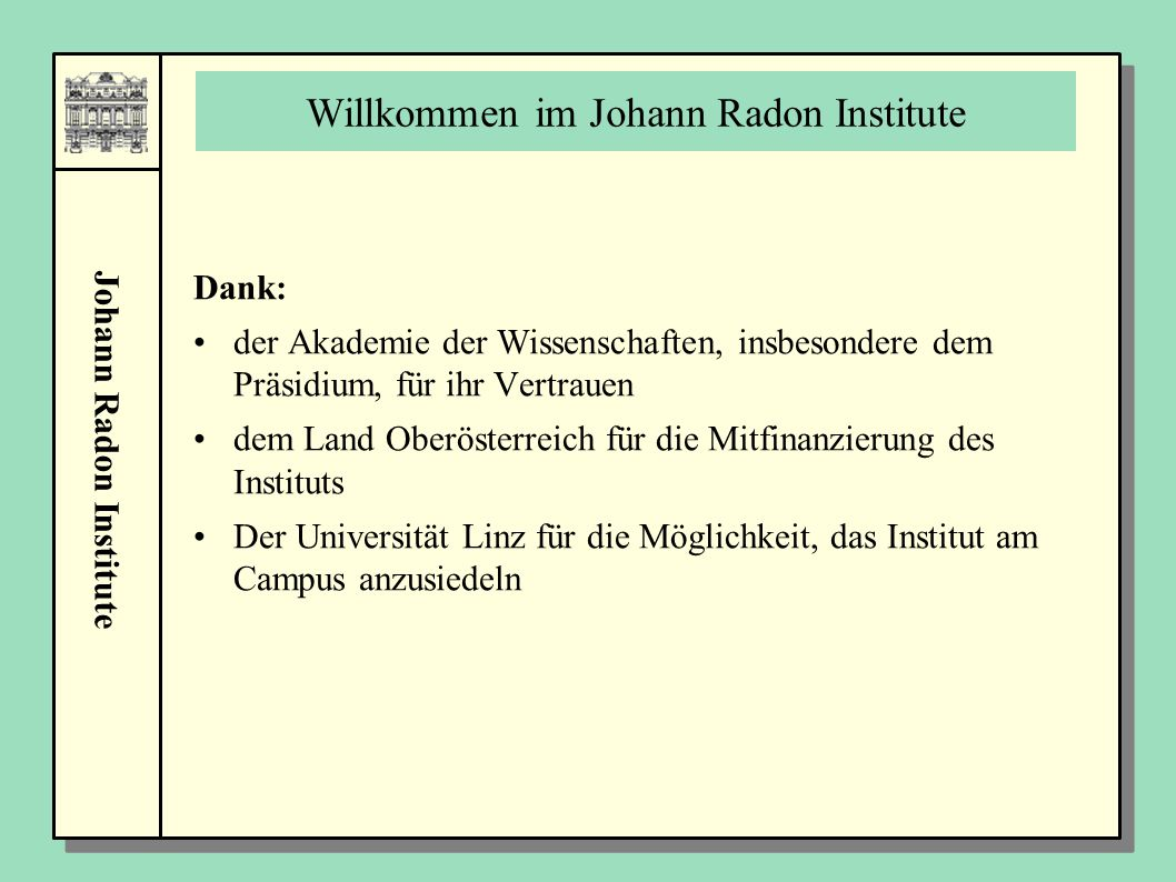 Johann Radon Institute Willkommen im Johann Radon Institute Dank: der Akademie der Wissenschaften, insbesondere dem Präsidium, für ihr Vertrauen dem Land Oberösterreich für die Mitfinanzierung des Instituts Der Universität Linz für die Möglichkeit, das Institut am Campus anzusiedeln