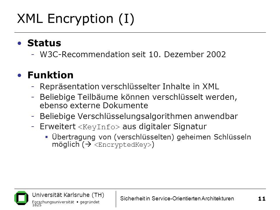 Universität Karlsruhe (TH) Forschungsuniversität gegründet 1825 Sicherheit in Service-Orientierten Architekturen 11 XML Encryption (I) Status -W3C-Recommendation seit 10.