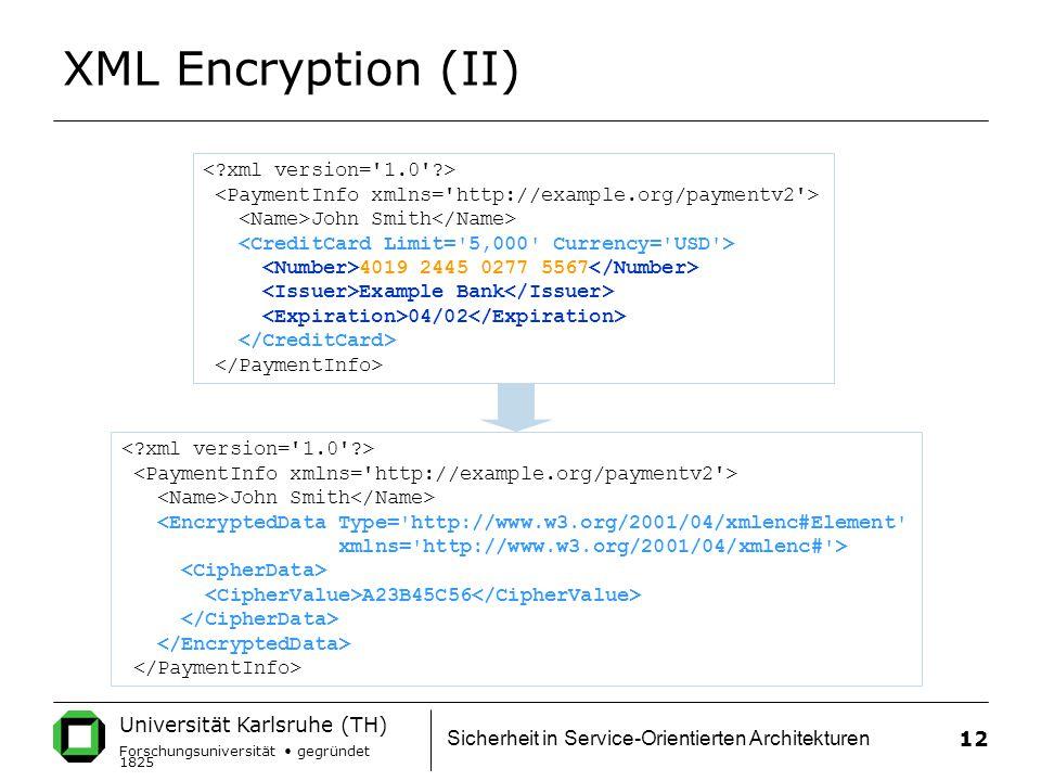Universität Karlsruhe (TH) Forschungsuniversität gegründet 1825 Sicherheit in Service-Orientierten Architekturen 12 XML Encryption (II) John Smith 4019 2445 0277 5567 Example Bank 04/02 John Smith <EncryptedData Type= http://www.w3.org/2001/04/xmlenc#Element xmlns= http://www.w3.org/2001/04/xmlenc# > A23B45C56