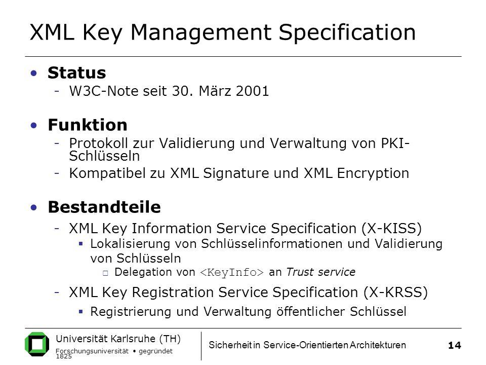 Universität Karlsruhe (TH) Forschungsuniversität gegründet 1825 Sicherheit in Service-Orientierten Architekturen 14 XML Key Management Specification Status -W3C-Note seit 30.