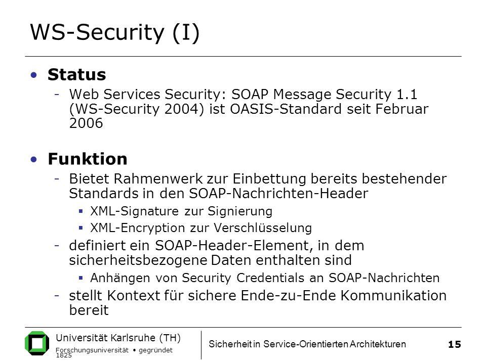 Universität Karlsruhe (TH) Forschungsuniversität gegründet 1825 Sicherheit in Service-Orientierten Architekturen 15 WS-Security (I) Status -Web Services Security: SOAP Message Security 1.1 (WS-Security 2004) ist OASIS-Standard seit Februar 2006 Funktion -Bietet Rahmenwerk zur Einbettung bereits bestehender Standards in den SOAP-Nachrichten-Header  XML-Signature zur Signierung  XML-Encryption zur Verschlüsselung -definiert ein SOAP-Header-Element, in dem sicherheitsbezogene Daten enthalten sind  Anhängen von Security Credentials an SOAP-Nachrichten -stellt Kontext für sichere Ende-zu-Ende Kommunikation bereit