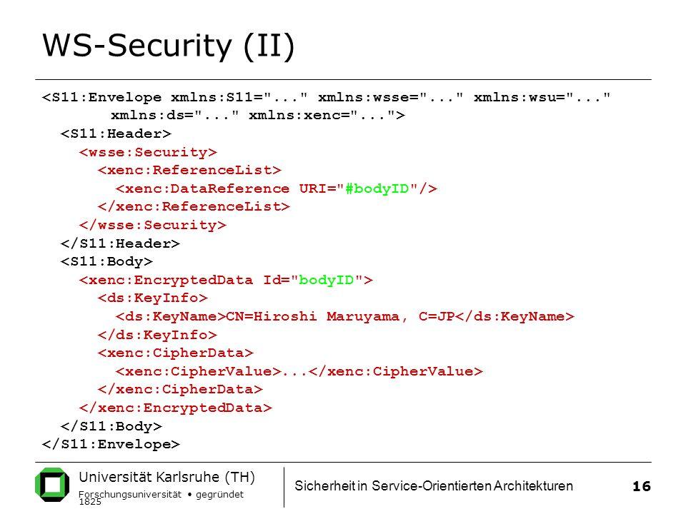 Universität Karlsruhe (TH) Forschungsuniversität gegründet 1825 Sicherheit in Service-Orientierten Architekturen 16 WS-Security (II) <S11:Envelope xmlns:S11= ... xmlns:wsse= ... xmlns:wsu= ... xmlns:ds= ... xmlns:xenc= ... > CN=Hiroshi Maruyama, C=JP...