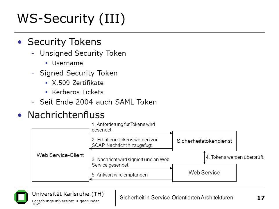 Universität Karlsruhe (TH) Forschungsuniversität gegründet 1825 Sicherheit in Service-Orientierten Architekturen 17 WS-Security (III) Security Tokens -Unsigned Security Token  Username -Signed Security Token  X.509 Zertifikate  Kerberos Tickets -Seit Ende 2004 auch SAML Token Nachrichtenfluss Web Service-Client Sicherheitstokendienst Web Service 5.