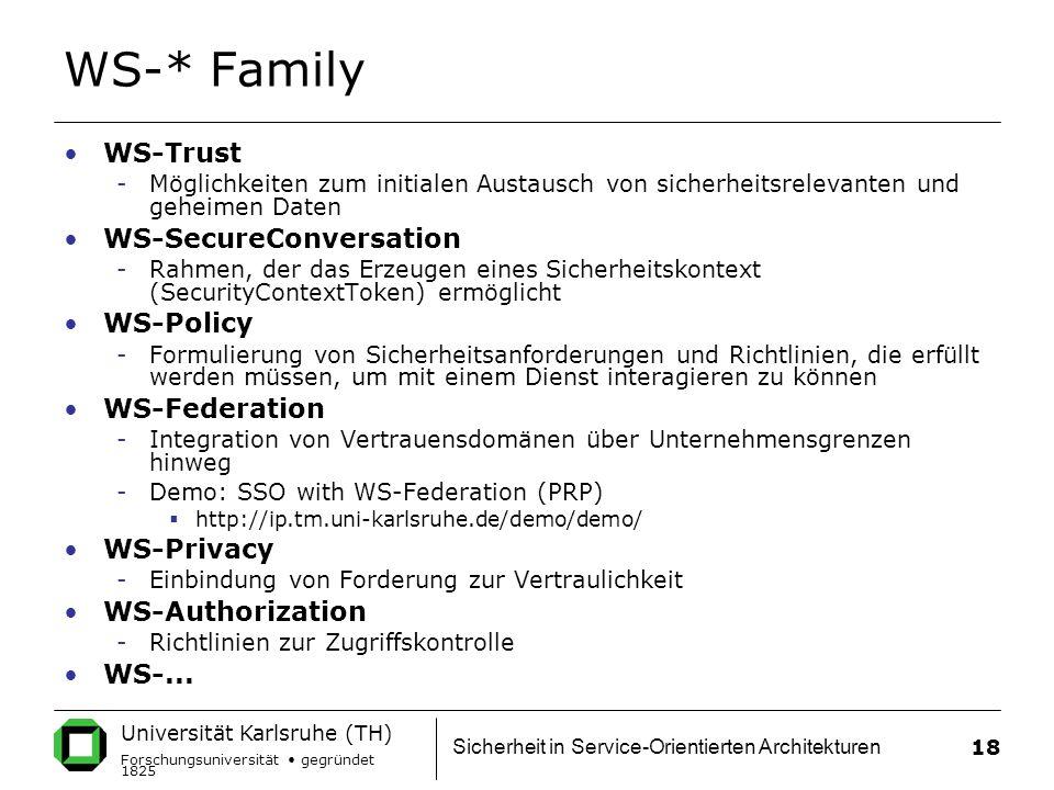 Universität Karlsruhe (TH) Forschungsuniversität gegründet 1825 Sicherheit in Service-Orientierten Architekturen 18 WS-* Family WS-Trust -Möglichkeiten zum initialen Austausch von sicherheitsrelevanten und geheimen Daten WS-SecureConversation -Rahmen, der das Erzeugen eines Sicherheitskontext (SecurityContextToken) ermöglicht WS-Policy -Formulierung von Sicherheitsanforderungen und Richtlinien, die erfüllt werden müssen, um mit einem Dienst interagieren zu können WS-Federation -Integration von Vertrauensdomänen über Unternehmensgrenzen hinweg -Demo: SSO with WS-Federation (PRP)  http://ip.tm.uni-karlsruhe.de/demo/demo/ WS-Privacy -Einbindung von Forderung zur Vertraulichkeit WS-Authorization -Richtlinien zur Zugriffskontrolle WS-...