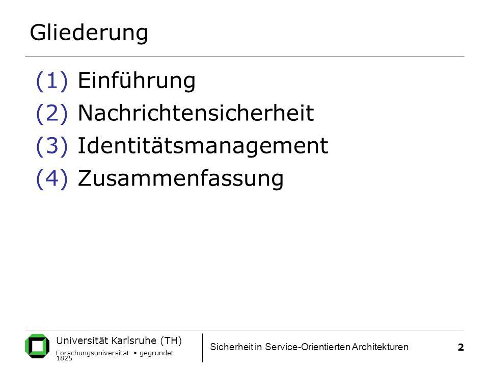 Universität Karlsruhe (TH) Forschungsuniversität gegründet 1825 Sicherheit in Service-Orientierten Architekturen 2 Gliederung (1)Einführung (2)Nachrichtensicherheit (3)Identitätsmanagement (4)Zusammenfassung