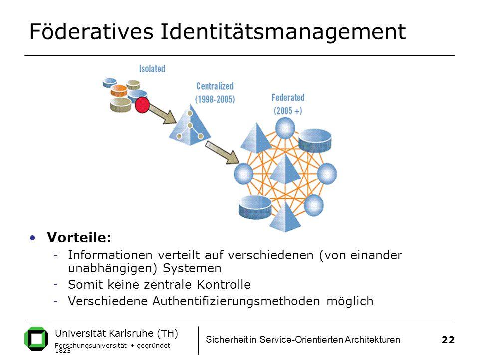 Universität Karlsruhe (TH) Forschungsuniversität gegründet 1825 Sicherheit in Service-Orientierten Architekturen 22 Föderatives Identitätsmanagement Vorteile: -Informationen verteilt auf verschiedenen (von einander unabhängigen) Systemen -Somit keine zentrale Kontrolle -Verschiedene Authentifizierungsmethoden möglich