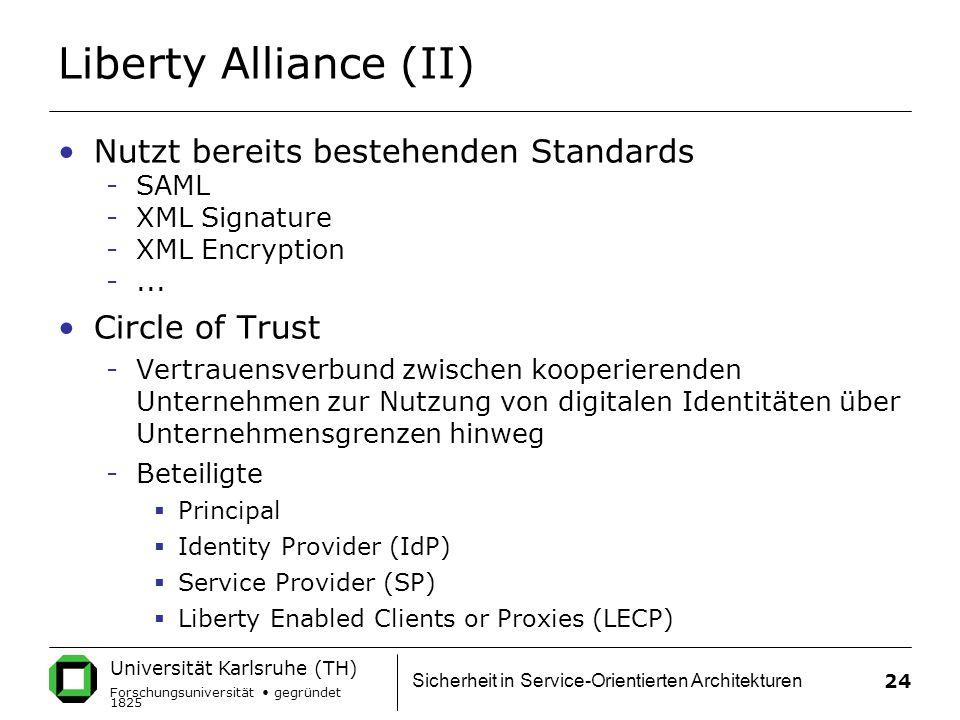 Universität Karlsruhe (TH) Forschungsuniversität gegründet 1825 Sicherheit in Service-Orientierten Architekturen 24 Liberty Alliance (II) Nutzt bereits bestehenden Standards -SAML -XML Signature -XML Encryption -...