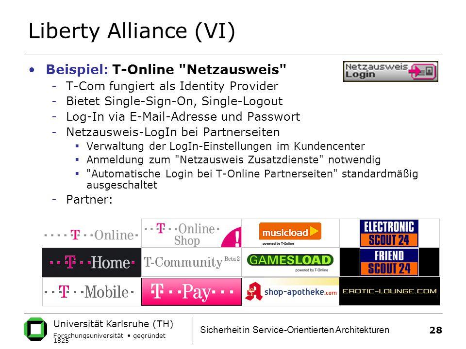 Universität Karlsruhe (TH) Forschungsuniversität gegründet 1825 Sicherheit in Service-Orientierten Architekturen 28 Liberty Alliance (VI) Beispiel: T-Online Netzausweis -T-Com fungiert als Identity Provider -Bietet Single-Sign-On, Single-Logout -Log-In via E-Mail-Adresse und Passwort -Netzausweis-LogIn bei Partnerseiten  Verwaltung der LogIn-Einstellungen im Kundencenter  Anmeldung zum Netzausweis Zusatzdienste notwendig  Automatische Login bei T-Online Partnerseiten standardmäßig ausgeschaltet -Partner:
