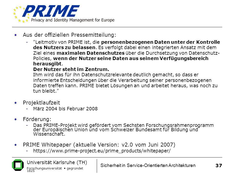 Universität Karlsruhe (TH) Forschungsuniversität gegründet 1825 Sicherheit in Service-Orientierten Architekturen 37 Aus der offiziellen Pressemitteilung: - Leitmotiv von PRIME ist, die personenbezogenen Daten unter der Kontrolle des Nutzers zu belassen.