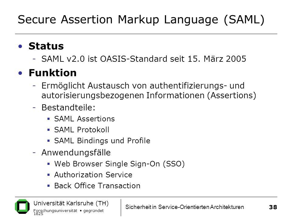 Universität Karlsruhe (TH) Forschungsuniversität gegründet 1825 Sicherheit in Service-Orientierten Architekturen 38 Secure Assertion Markup Language (SAML) Status -SAML v2.0 ist OASIS-Standard seit 15.
